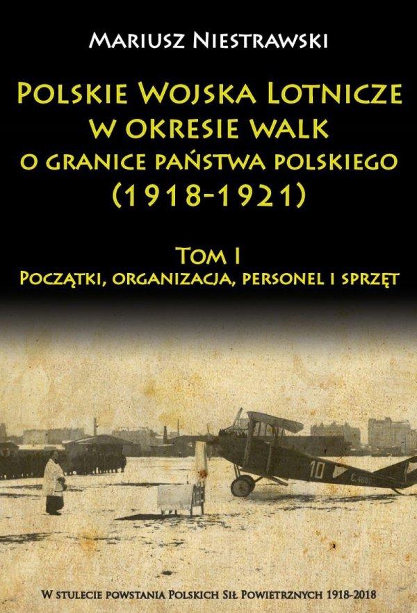 Polskie Wojska Lotnicze w okresie walk o granice państwa polskiego (1918-1921) Tom I