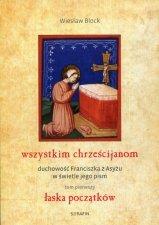 Wszystkim chrześcijanom Duchowość Franciszka z Asyżu w świetle jego pism Tom 1 Łaska początków